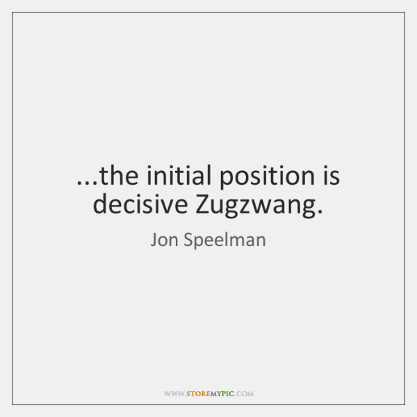 ...the initial position is decisive Zugzwang.