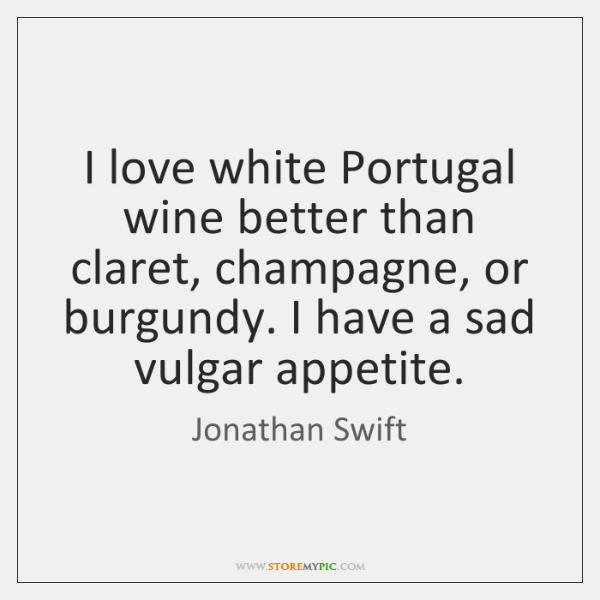 I love white Portugal wine better than claret, champagne, or burgundy. I ...