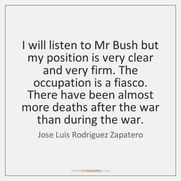 I will listen to Mr Bush but my position is very clear ...