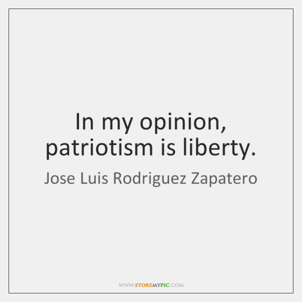 In my opinion, patriotism is liberty.