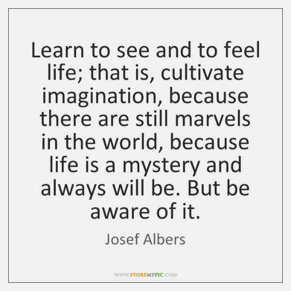 Learn to see and to feel life; that is, cultivate imagination, because ...