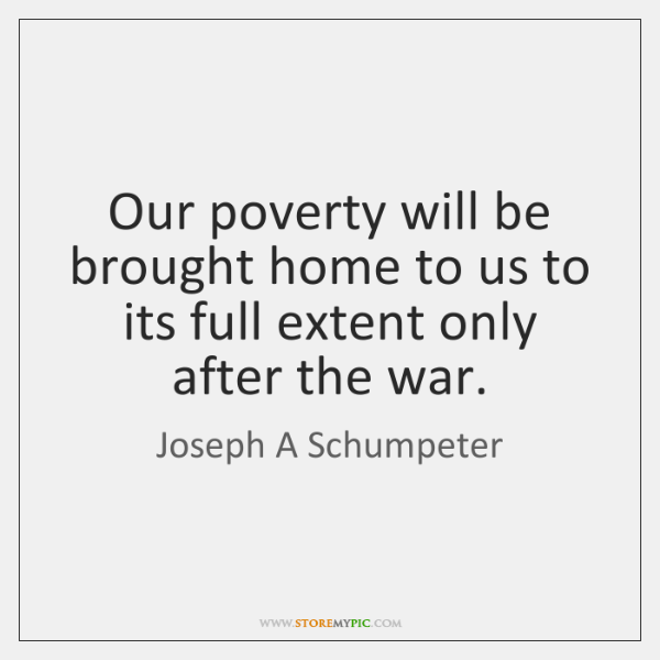 Our poverty will be brought home to us to its full extent ...