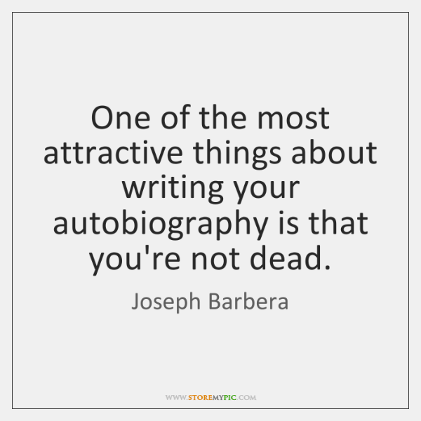 One of the most attractive things about writing your autobiography is that ...
