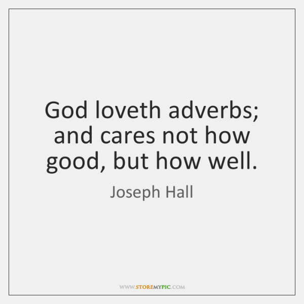 God loveth adverbs; and cares not how good, but how well.