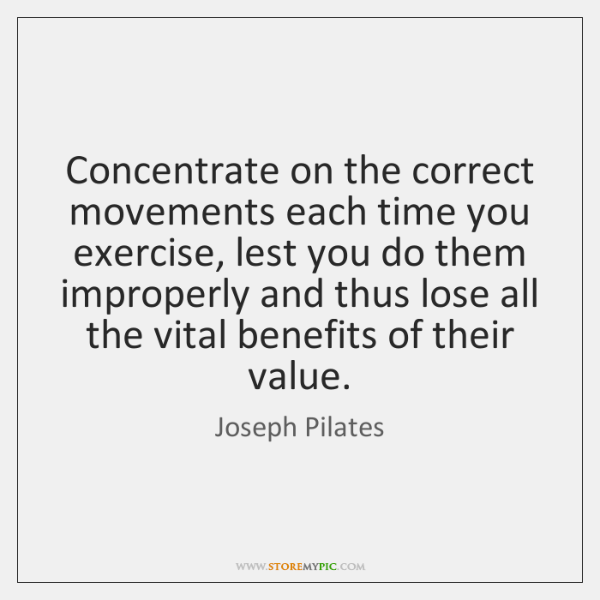 Concentrate on the correct movements each time you exercise, lest you do ...