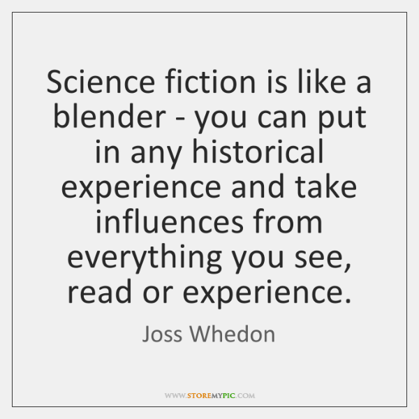 Science fiction is like a blender - you can put in any ...