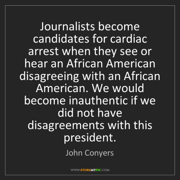John Conyers: Journalists become candidates for cardiac arrest when...