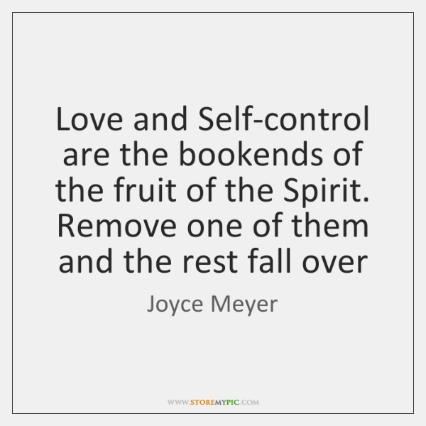 Love and Self-control are the bookends of the fruit of the Spirit. ...