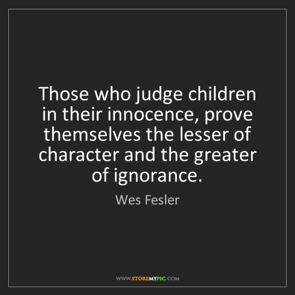 Wes Fesler: Those who judge children in their innocence, prove themselves...