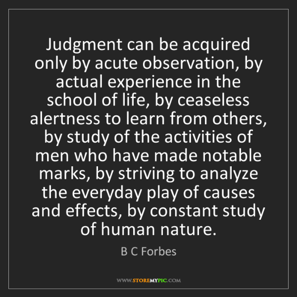 B C Forbes: Judgment can be acquired only by acute observation, by...