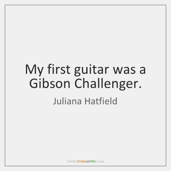 My first guitar was a Gibson Challenger.