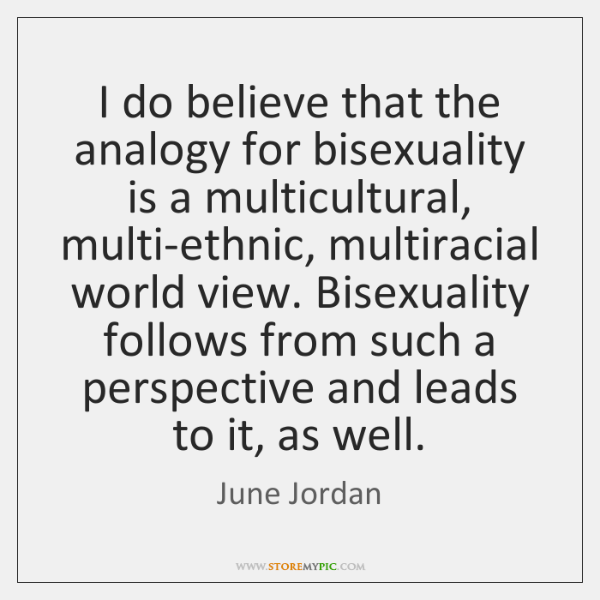 I do believe that the analogy for bisexuality is a multicultural, multi-ethnic, ...