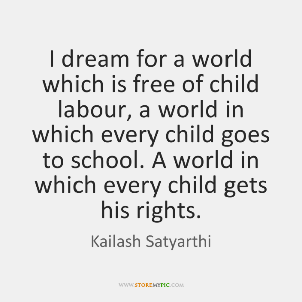 I dream for a world which is free of child labour, a ...