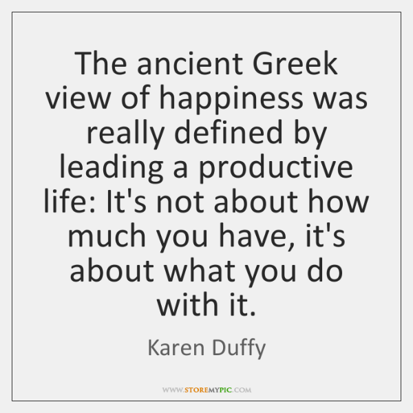 The ancient Greek view of happiness was really defined by leading a ...