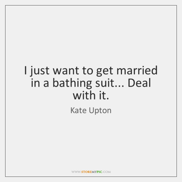 I just want to get married in a bathing suit... Deal with ...
