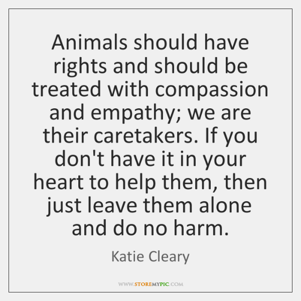Animals should have rights and should be treated with compassion and empathy; ...