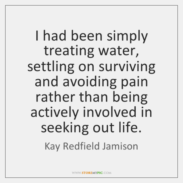I had been simply treating water, settling on surviving and avoiding pain ...