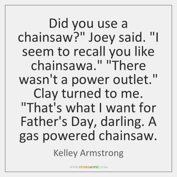 "Did you use a chainsaw?"" Joey said. ""I seem to recall you ..."