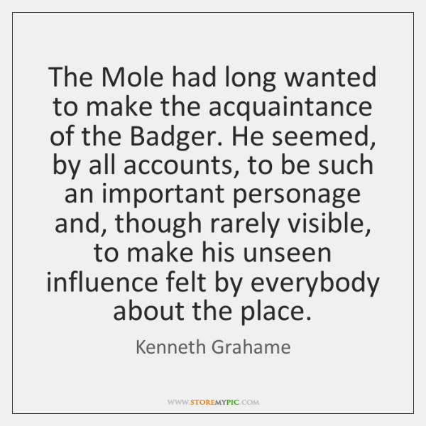The Mole had long wanted to make the acquaintance of the Badger. ...