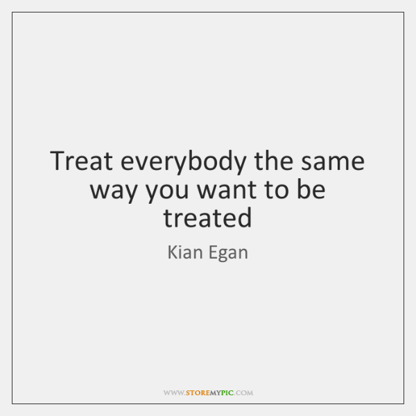 Treat everybody the same way you want to be treated