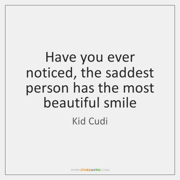 Have you ever noticed, the saddest person has the most beautiful smile