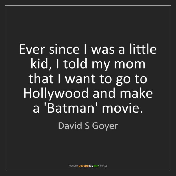 David S Goyer: Ever since I was a little kid, I told my mom that I want...