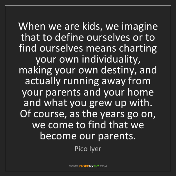 Pico Iyer: When we are kids, we imagine that to define ourselves...