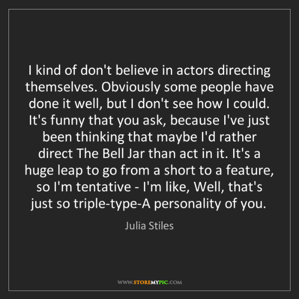 Julia Stiles: I kind of don't believe in actors directing themselves....