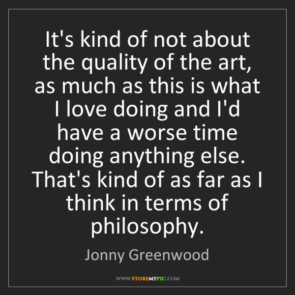 Jonny Greenwood: It's kind of not about the quality of the art, as much...