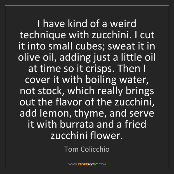 Tom Colicchio: I have kind of a weird technique with zucchini. I cut...