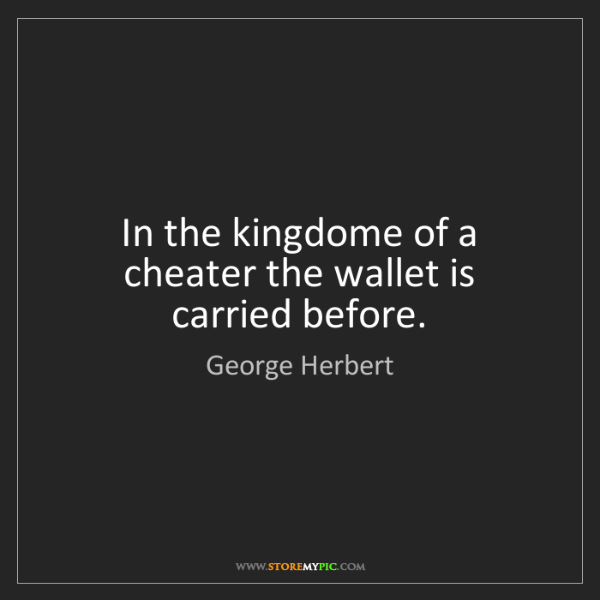 George Herbert: In the kingdome of a cheater the wallet is carried before.