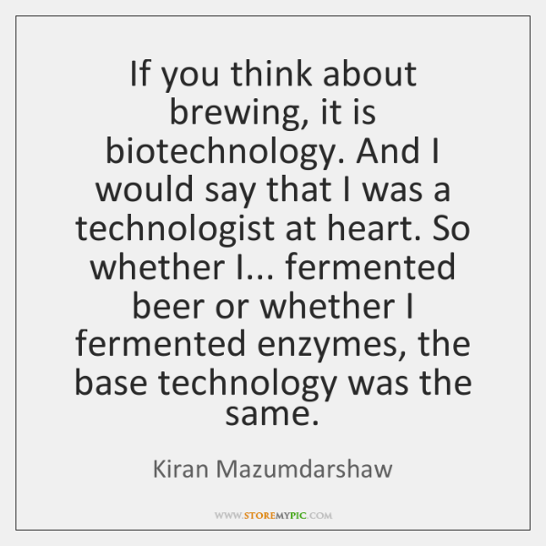 If you think about brewing, it is biotechnology. And I would say ...