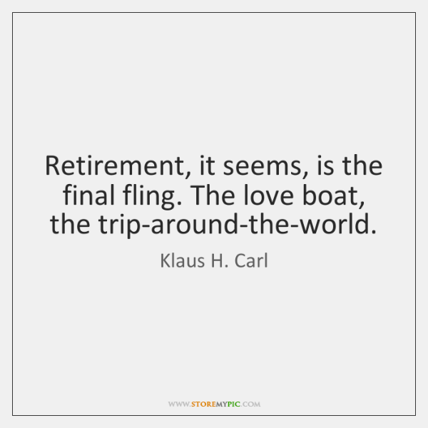 Retirement, it seems, is the final fling. The love boat, the trip-around-the-world.