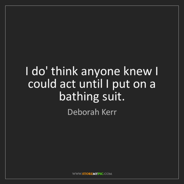 Deborah Kerr: I do' think anyone knew I could act until I put on a...