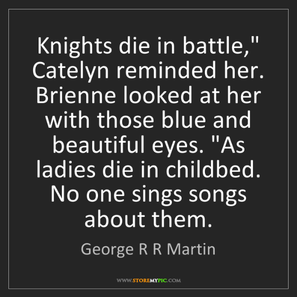 "George R R Martin: Knights die in battle,"" Catelyn reminded her. Brienne..."