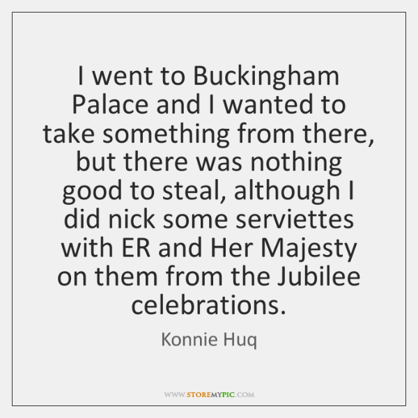 I went to Buckingham Palace and I wanted to take something from ...