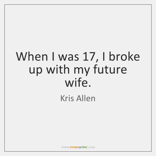 When I was 17, I broke up with my future wife.