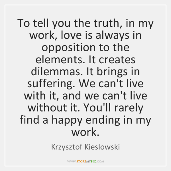 To tell you the truth, in my work, love is always in ...