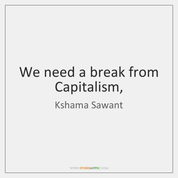 We need a break from Capitalism,
