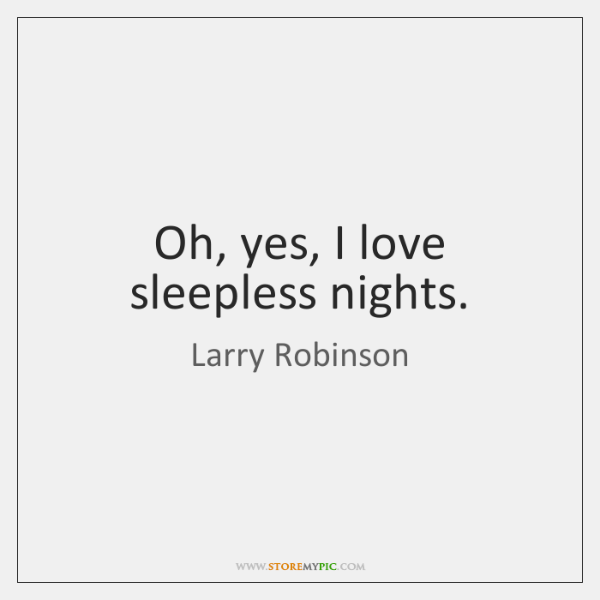 Oh, yes, I love sleepless nights.