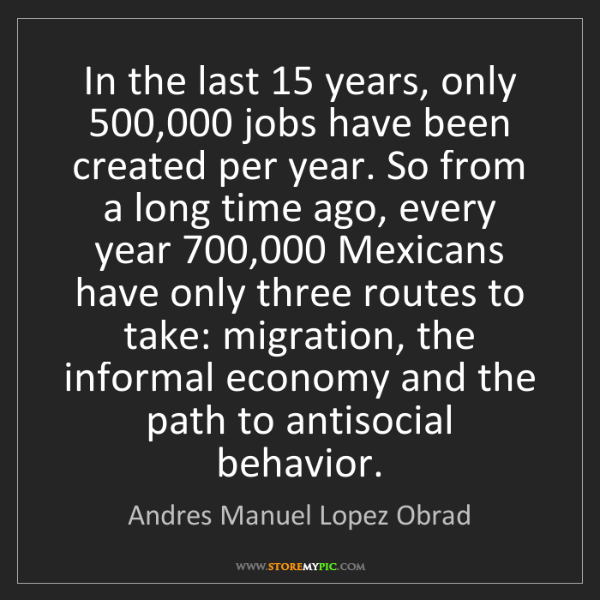 Andres Manuel Lopez Obrad: In the last 15 years, only 500,000 jobs have been created...