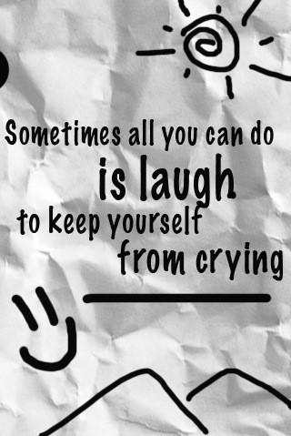 Sometimes All You Can Do Is Laugh To Keep Yourself From Crying 001