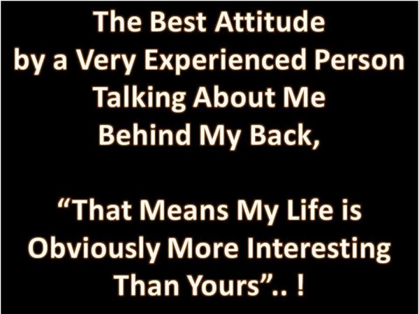 The best attitude by a very experienced person talking about me behind my back