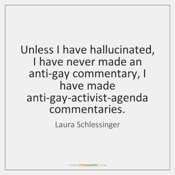 Unless I have hallucinated, I have never made an anti-gay commentary, I ...