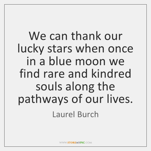 We can thank our lucky stars when once in a blue moon ...