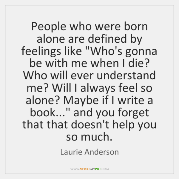 """People who were born alone are defined by feelings like """"Who's gonna ..."""