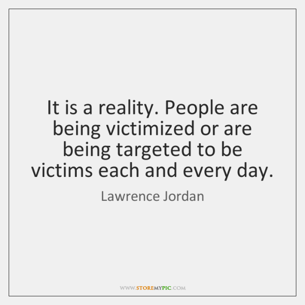 It is a reality. People are being victimized or are being targeted ...