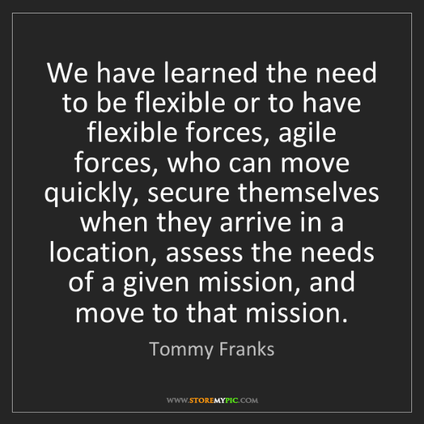 Tommy Franks: We have learned the need to be flexible or to have flexible...
