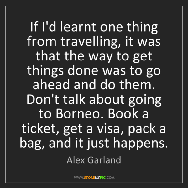 Alex Garland: If I'd learnt one thing from travelling, it was that...