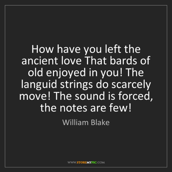 William Blake: How have you left the ancient love That bards of old...